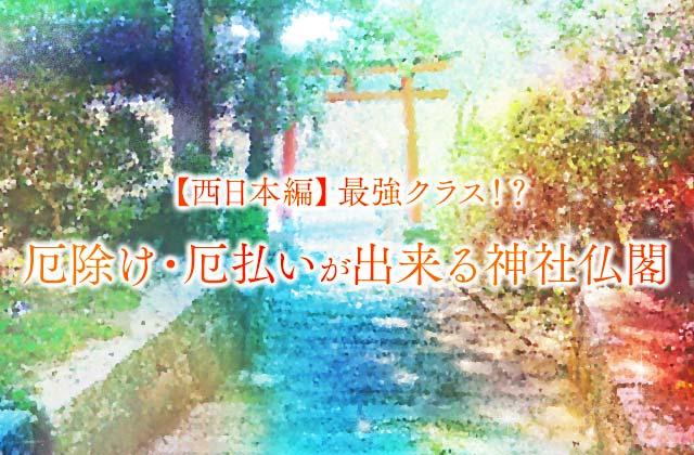 【西日本編】最強クラス!?厄除け・厄払いが出来る神社仏閣[2021年版]